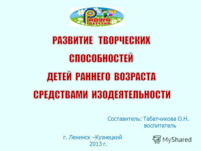 Составитель: Табатчикова О.Н. воспитатель г. Ленинск –Кузнецкий 2013 г.