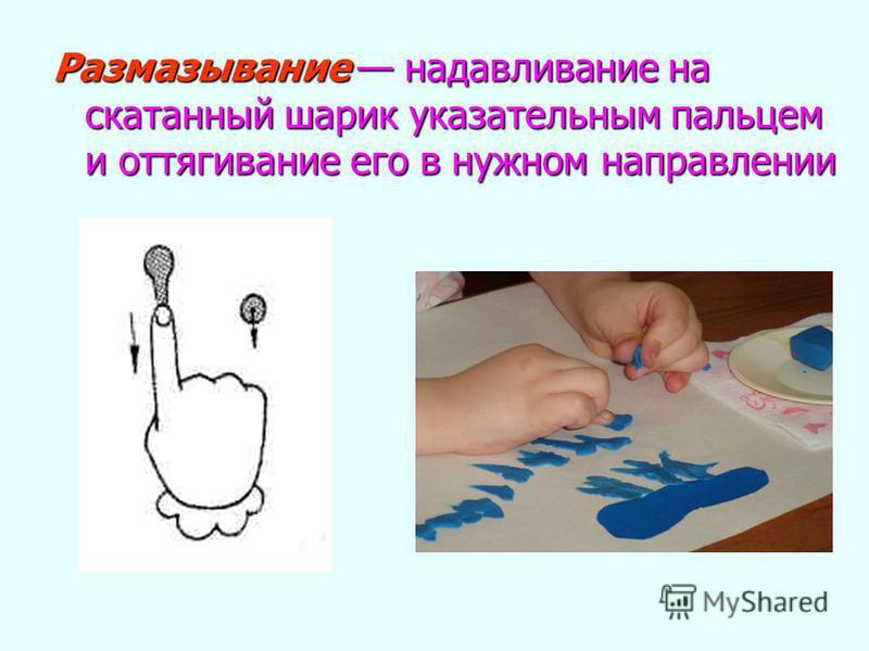 Размазывание надавливание на скатанный шарик указательным пальцем и оттягивание его в нужном направлении