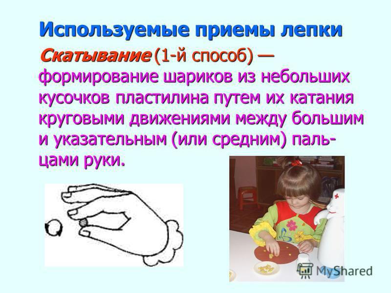 Используемые приемы лепки Используемые приемы лепки Скатывание (1-й способ) формирование шариков из небольших кусочков пластилина путем их катания круговыми движениями между большим и указательным (или средним) пальцами руки. Скатывание (1-й способ)