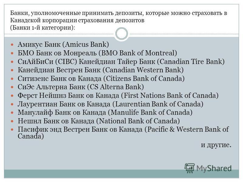Банки, уполномоченные принимать депозиты, которые можно страховать в Канадской корпорации страхования депозитов (Банки 1-й категории): Амикус Банк (Amicus Bank) БМО Банк ов Монреаль (BMO Bank of Montreal) Си АйБи Си (CIBC) Канейдиан Тайер Банк (Canad