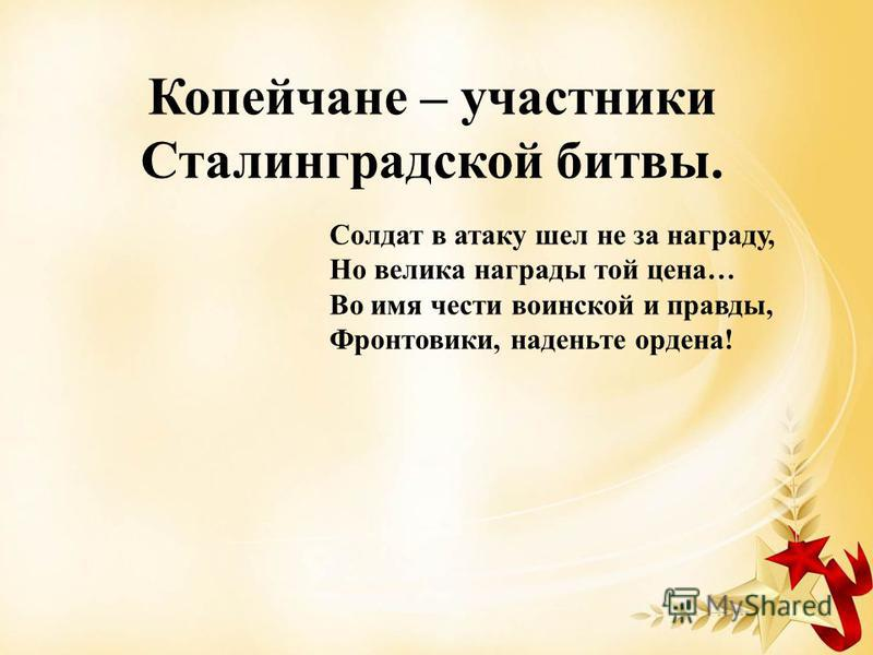 Копейчане – участники Сталинградской битвы. Солдат в атаку шел не за награду, Но велика награды той цена… Во имя чести воинской и правды, Фронтовики, наденьте ордена!