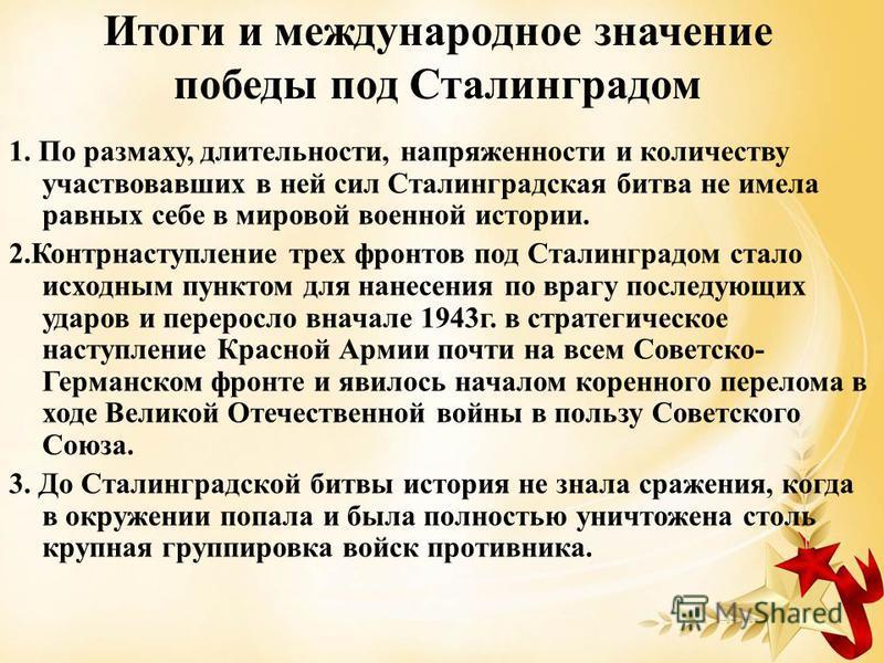 Итоги и международное значение победы под Сталинградом 1. По размаху, длительности, напряженности и количеству участвовавших в ней сил Сталинградская битва не имела равных себе в мировой военной истории. 2. Контрнаступление трех фронтов под Сталингра