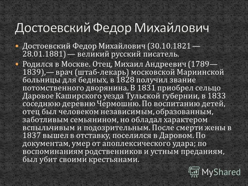 Достоевский Федор Михайлович (30.10.1821 28.01.1881) великий русский писатель. Родился в Москве. Отец, Михаил Андреевич (1789 1839), врач ( штаб - лекарь ) московской Мариинской больницы для бедных, в 1828 получил звание потомственного дворянина. В 1