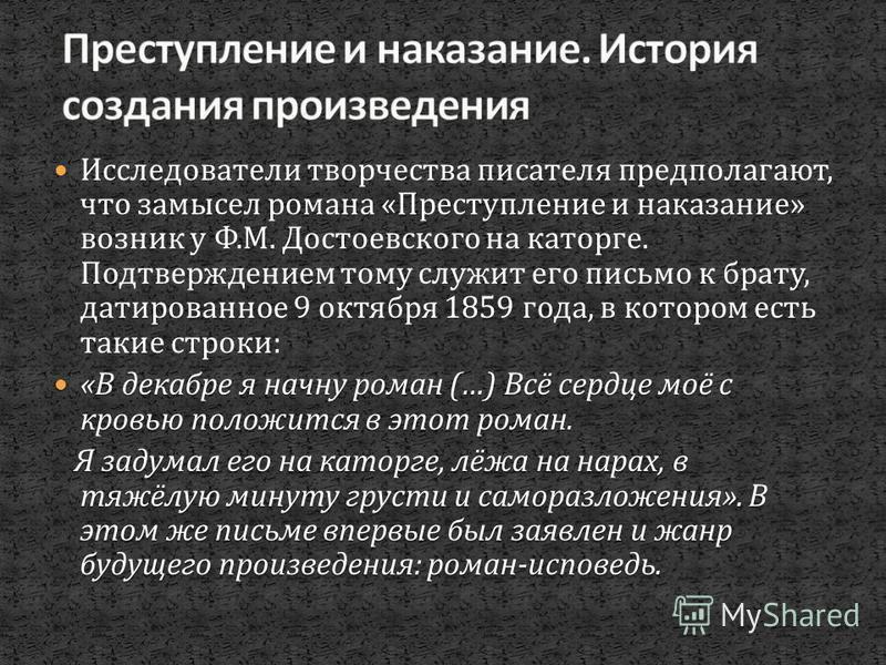 Исследователи творчества писателя предполагают, что замысел романа « Преступление и наказание » возник у Ф. М. Достоевского на каторге. Подтверждением тому служит его письмо к брату, датированное 9 октября 1859 года, в котором есть такие строки : « В