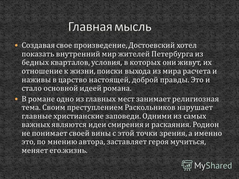 Создавая свое произведение, Достоевский хотел показать внутренний мир жителей Петербурга из бедных кварталов, условия, в которых они живут, их отношение к жизни, поиски выхода из мира расчета и наживы в царство настоящей, доброй правды. Это и стало о