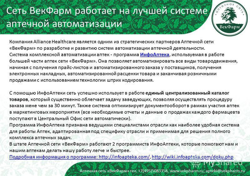 Аптечная сеть «Век Фарм» тел. +7(495)5083358, www.vekpharm.ru, apteki@vekpharm.ru Компания Alliance Healthcare является одним из стратегических партнеров Аптечной сети «Век Фарм» по разработке и развитию систем автоматизации аптечной деятельности. Си