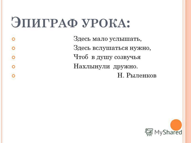 Э ПИГРАФ УРОКА : Здесь мало услышать, Здесь вслушаться нужно, Чтоб в душу созвучья Нахлынули дружно. Н. Рыленков
