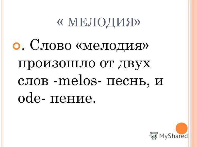 « МЕЛОДИЯ ». Слово «мелодия» произошло от двух слов -melos- песнь, и ode- пение.
