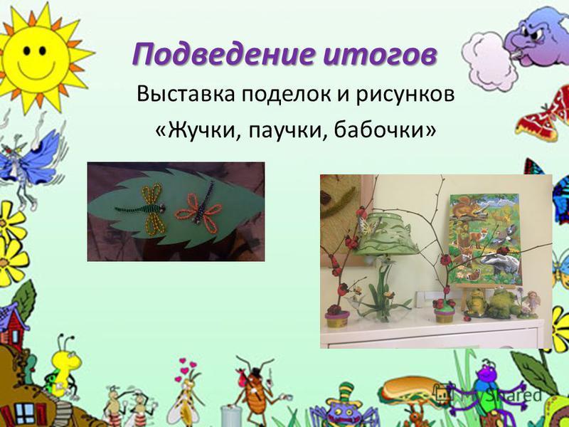Подведение итогов Выставка поделок и рисунков «Жучки, паучки, бабочки»