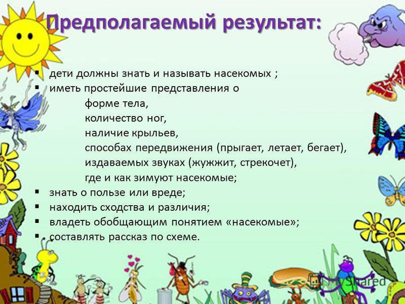 Предполагаемый результат: дети должны знать и называть насекомых ; иметь простейшие представления о форме тела, количество ног, наличие крыльев, способах передвижения (прыгает, летает, бегает), издаваемых звуках (жужжит, стрекочет), где и как зимуют