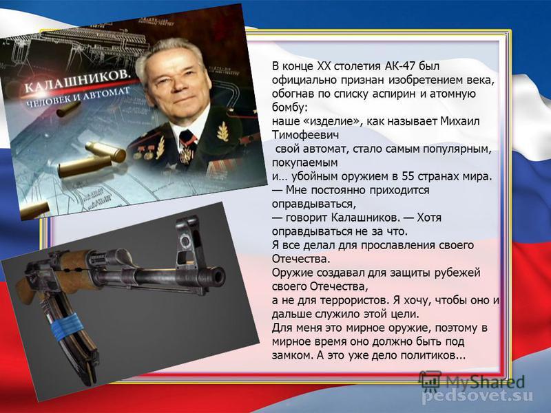 В конце XX столетия АК-47 был официально признан изобретением века, обогнав по списку аспирин и атомную бомбу: наше «изделие», как называет Михаил Тимофеевич свой автомат, стало самым популярным, покупаемым и… убойным оружием в 55 странах мира. Мне п
