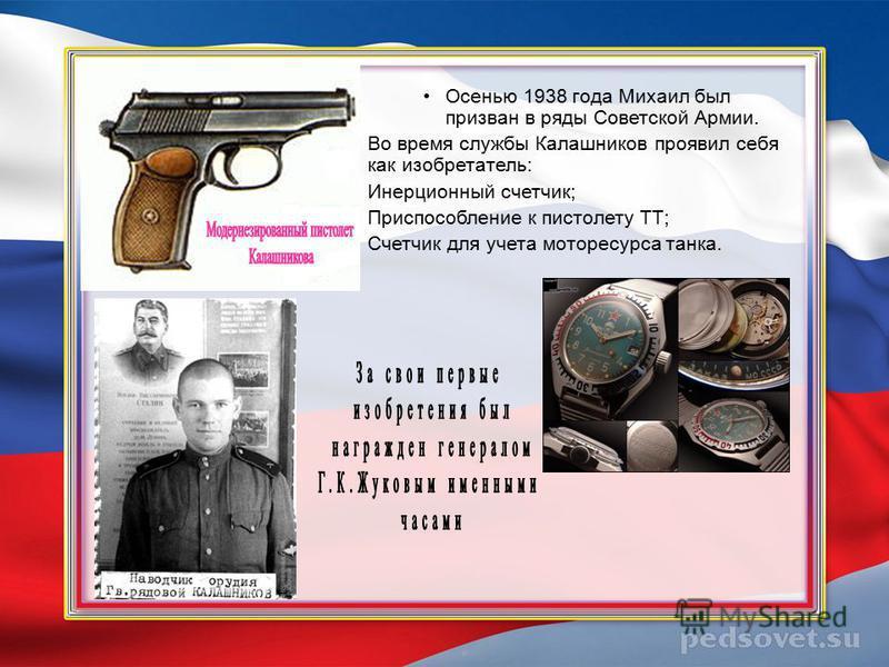 Осенью 1938 года Михаил был призван в ряды Советской Армии. Во время службы Калашников проявил себя как изобретатель: Инерционный счетчик; Приспособление к пистолету ТТ; Счетчик для учета моторесурса танка.