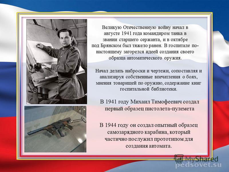 Великую Отечественную войну начал в августе 1941 года командиром танка в звании старшего сержанта, и в октябре под Брянском был тяжело ранен. В госпитале по- настоящему загорелся идеей создания своего образца автоматического оружия. Начал делать набр