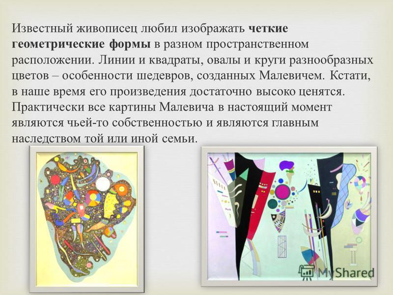Известный живописец любил изображать четкие геометрические формы в разном пространственном расположении. Линии и квадраты, овалы и круги разнообразных цветов – особенности шедевров, созданных Малевичем. Кстати, в наше время его произведения достаточн