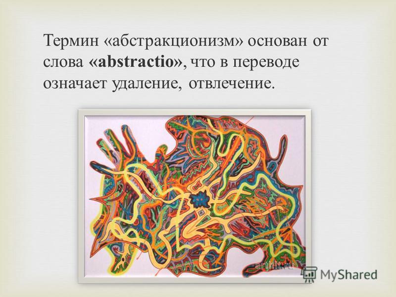 Термин «абстракционизм» основан от слова «abstractio», что в переводе означает удаление, отвлечение.