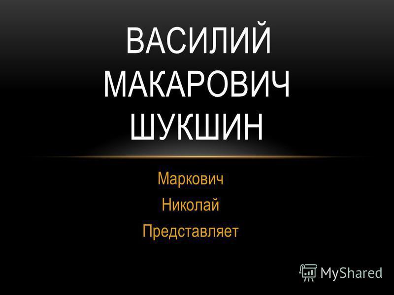 Маркович Николай Представляет ВАСИЛИЙ МАКАРОВИЧ ШУКШИН