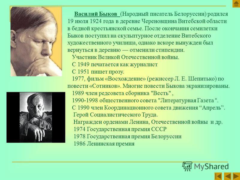 Василий Быков (Народный писатель Белоруссии) родился 19 июля 1924 года в деревне Череновщина Витебской области в бедной крестьянской семье. После окончания семилетки Быков поступил на скульптурное отделение Витебского художественного училища, однако
