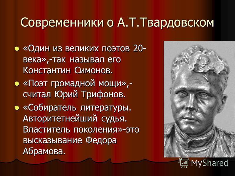 Современники о А.Т.Твардовском «Один из великих поэтов 20- века»,-так называл его Константин Симонов. «Один из великих поэтов 20- века»,-так называл его Константин Симонов. «Поэт громадной мощи»,- считал Юрий Трифонов. «Поэт громадной мощи»,- считал