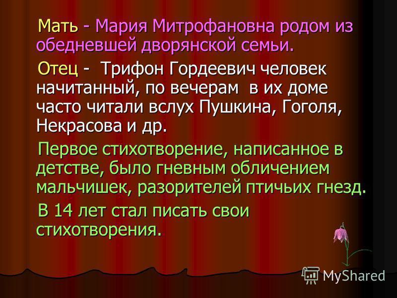 Мать - Мария Митрофановна родом из обедневшей дворянской семьи. Отец - Трифон Гордеевич человек начитанный, по вечерам в их доме часто читали вслух Пушкина, Гоголя, Некрасова и др. Первое стихотворение, написанное в детстве, было гневным обличением м