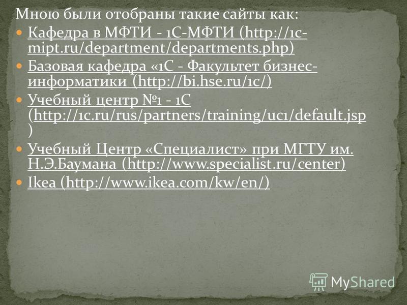 Мною были отобраны такие сайты как: Кафедра в МФТИ - 1С-МФТИ (http://1c- mipt.ru/department/departments.php) Кафедра в МФТИ - 1С-МФТИhttp://1c- mipt.ru/department/departments.php Базовая кафедра «1С - Факультет бизнес- информатики (http://bi.hse.ru/1