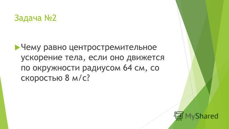 Задача 2 Чему равно центростремительное ускорение тела, если оно движется по окружности радиусом 64 см, со скоростью 8 м/с?