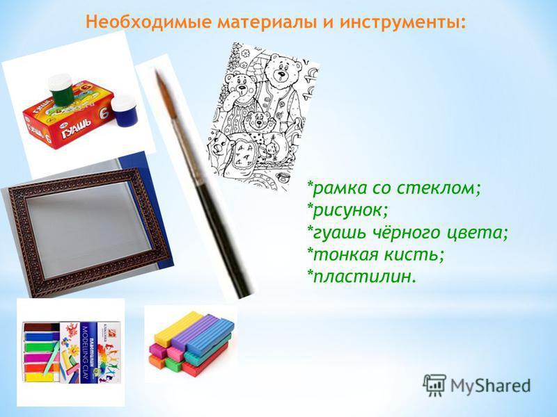 Необходимые материалы и инструменты: *рамка со стеклом; *рисунок; *гуашь чёрного цвета; *тонкая кисть; *пластилин.