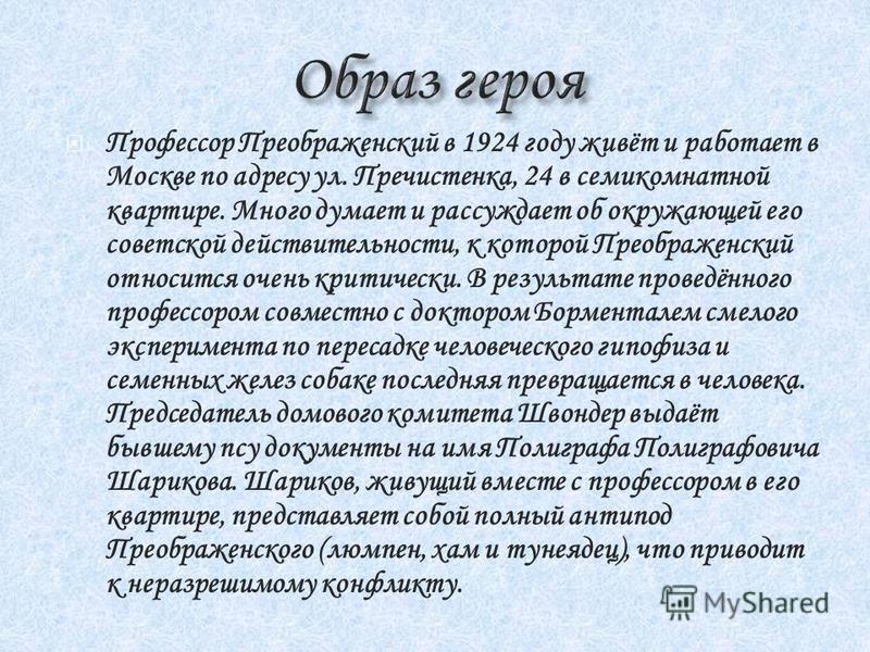 Профессор Преображенский в 1924 году живёт и работает в Москве по адресу ул. Пречистенка, 24 всеми комнатной квартире. Много думает и рассуждает об окружающей его советской действительности, к которой Преображенский относится очень критически. В резу
