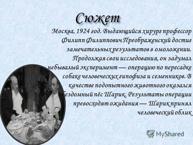 Москва, 1924 год. Выдающийся хирург профессор Филипп Филиппович Преображенский достиг замечательных результатов в омоложении. Продолжая свои исследования, он задумал небывалый эксперимент операцию по пересадке собаке человеческих гипофиза и семеннико