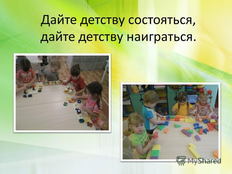 Дайте детству состояться, дайте детству наиграться.