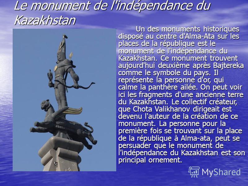 Le monument de l'indépendance du Kazakhstan Un des monuments historiques disposé au centre d'Alma-Ata sur les places de la république est le monument de l'indépendance du Kazakhstan. Ce monument trouvent aujourd'hui deuxième après Bajtereka comme le