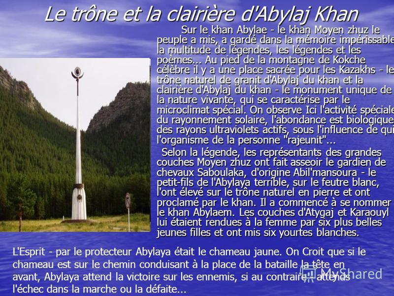 Le trône et la clairière d'Abylaj Khan Sur le khan Abylae - le khan Moyen zhuz le peuple a mis, a gardé dans la mémoire impérissable la multitude de légendes, les légendes et les poèmes... Au pied de la montagne de Kokche célèbre il y a une place sac