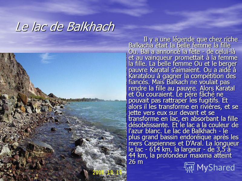 Le lac de Balkhach Il y a une légende que chez riche Balkacha était la belle femme la fille Ou. Bai a annoncé la fête - de celui-là et au vainqueur promettait à la femme la fille. La belle femme Ou et le berger pauvre Karatal s'aimaient. Ou a aidé à