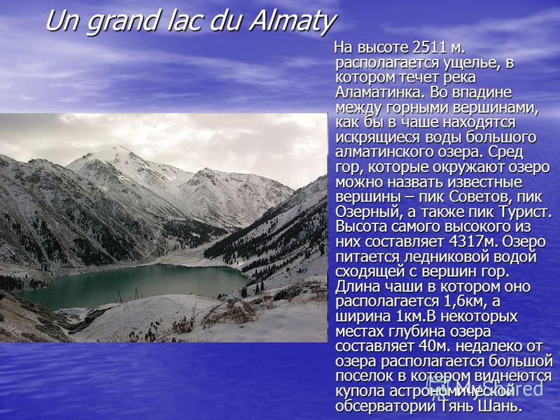 Un grand lac du Almaty На высоте 2511 м. располагается ущелье, в котором течет река Аламатинка. Во впадине между горными вершинами, как бы в чаше находятся искрящиеся воды большого алматинского озера. Сред гор, которые окружают озеро можно назвать из