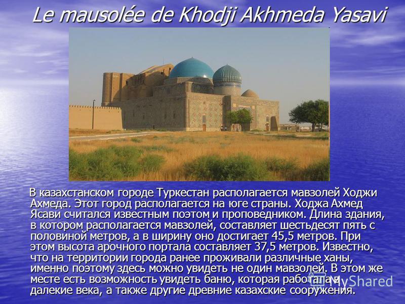 Le mausolée de Khodji Akhmeda Yasavi В казахстанском городе Туркестан располагается мавзолей Ходжи Ахмеда. Этот город располагается на юге страны. Ходжа Ахмед Ясави считался известным поэтом и проповедником. Длина здания, в котором располагается мавз