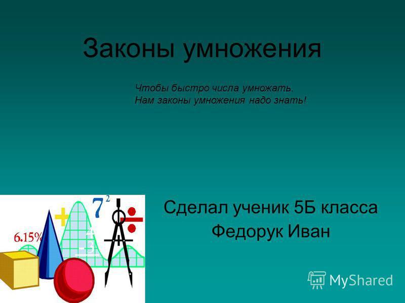 Законы умножения Сделал ученик 5Б класса Федорук Иван Чтобы быстро числа умножать, Нам законы умножения надо знать!