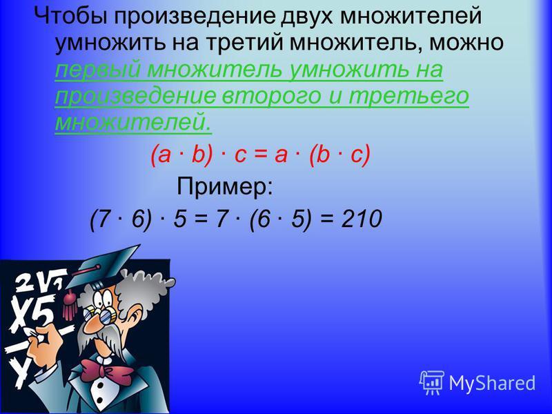 Чтобы произведение двух множителей умножить на третий множитель, можно первый множитель умножить на произведение второго и третьего множителей. (a b) c = a (b c) Пример: (7 6) 5 = 7 (6 5) = 210