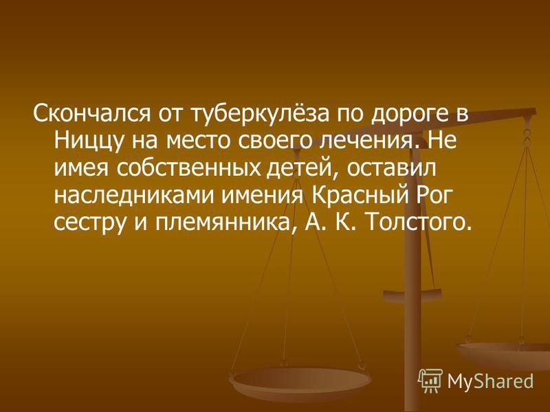 Скончался от туберкулёза по дороге в Ниццу на место своего лечения. Не имея собственных детей, оставил наследниками имения Красный Рог сестру и племянника, А. К. Толстого.