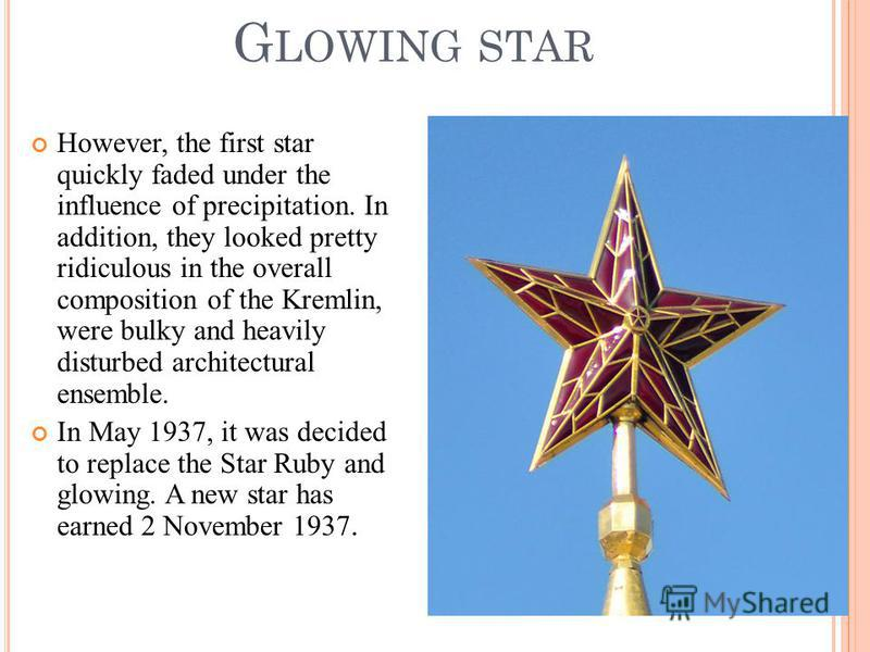 G LOWING STAR However, the first star quickly faded under the influence of precipitation. In addition, they looked pretty ridiculous in the overall composition of the Kremlin, were bulky and heavily disturbed architectural ensemble. In May 1937, it w