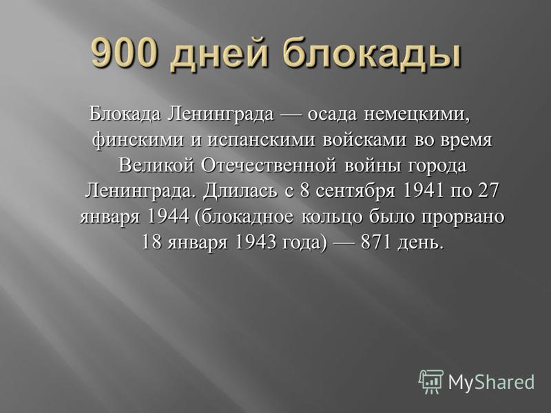 Блокада Ленинграда осада немецкими, финскими и испанскими войсками во время Великой Отечественной войны города Ленинграда. Длилась с 8 сентября 1941 по 27 января 1944 ( блокадное кольцо было прорвано 18 января 1943 года ) 871 день.