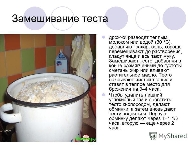 Замешивание теста дрожжи разводят теплым молоком или водой (30 °С), добавляют сахар, соль, хорошо перемешивают до растворения, кладут яйца и всыпают муку. Замешивают тесто, добавляя в конце размягченный до густоты сметаны жир или вливают растительное