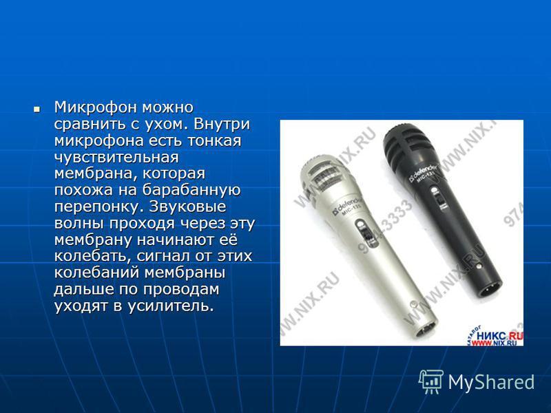Микрофон можно сравнить с ухом. Внутри микрофона есть тонкая чувствительная мембрана, которая похожа на барабанную перепонку. Звуковые волны проходя через эту мембрану начинают её колебать, сигнал от этих колебаний мембраны дальше по проводам уходят