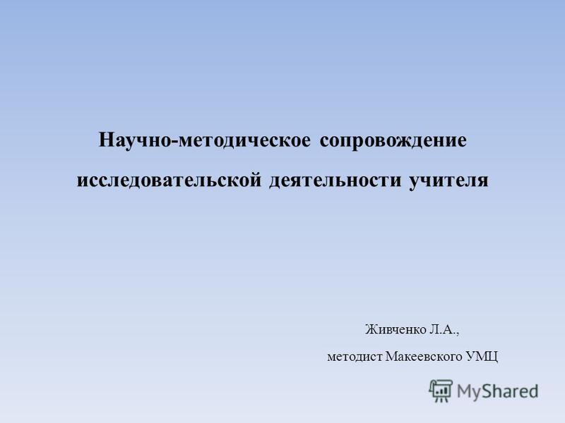 Научно-методическое сопровождение исследовательской деятельности учителя Живченко Л.А., методист Макеевского УМЦ