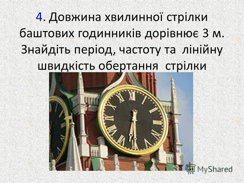 4. Довжина хвилинної стрілки баштових годинників дорівнює 3 м. Знайдіть період, частоту та лінійну швидкість обертання стрілки
