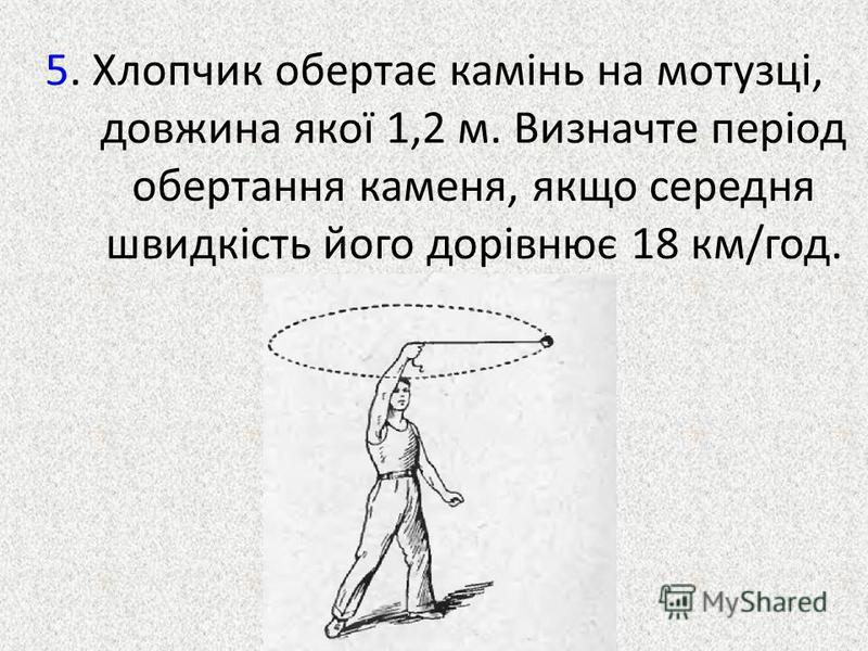 5. Хлопчик обертає камінь на мотузці, довжина якої 1,2 м. Визначте період обертання каменя, якщо середня швидкість його дорівнює 18 км/год.