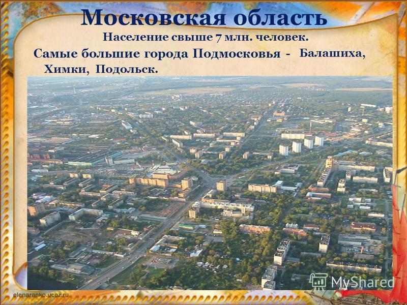 Московская область Самые большие города Подмосковья - Балашиха, Химки,Подольск. Население свыше 7 млн. человек.