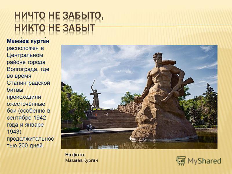 На фото: Мамаев Курган Мама́ев курган́н расположен в Центральном районе города Волгограда, где во время Сталинградской битвы происходили ожесточённые бои (особенно в сентябре 1942 года и январе 1943) продолжительностью 200 дней.