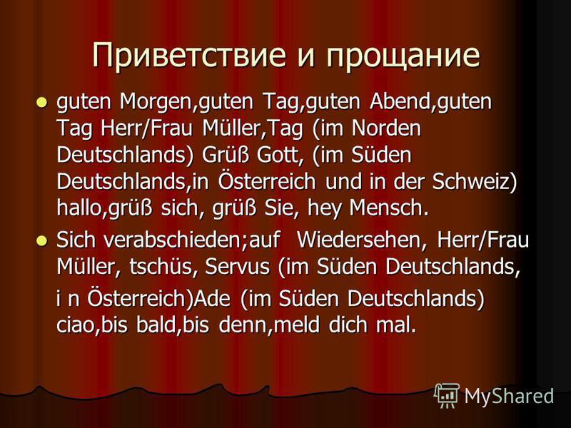 Приветствие и прощание guten Morgen,guten Tag,guten Abend,guten Tag Herr/Frau Müller,Tag (im Norden Deutschlands) Grüß Gott, (im Süden Deutschlands,in Österreich und in der Schweiz) hallo,grüß sich, grüß Sie, hey Mensch. guten Morgen,guten Tag,guten