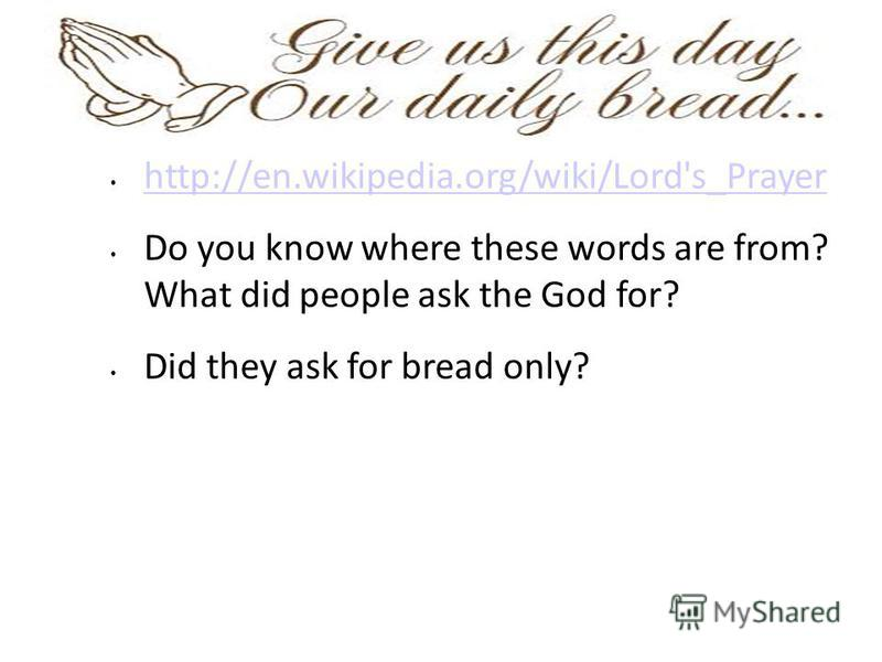 http://en.wikipedia.org/wiki/Lord's_Prayer Do you know where these words are from? What did people ask the God for? Did they ask for bread only?