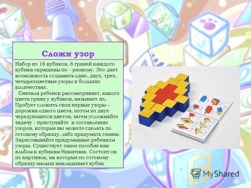 Сложи узор Набор из 16 кубиков, 6 граней каждого кубика окрашены по - разному. Это дает возможность создавать одно, двух, трех, четырехцветные узоры в больших количествах. Сначала ребенок рассматривает, какого цвета грани у кубиков, называет их. Проб