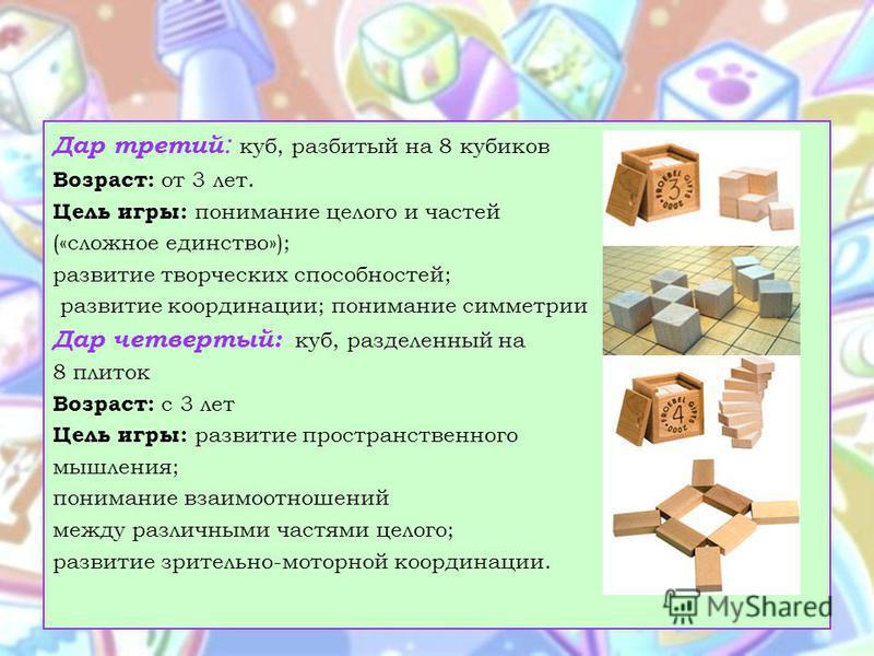 Дар третий : куб, разбитый на 8 кубиков Возраст: от 3 лет. Цель игры: понимание целого и частей («сложное единство»); развитие творческих способностей; развитие координации; понимание симметрии Дар четвертый: куб, разделенный на 8 плиток Возраст: с 3